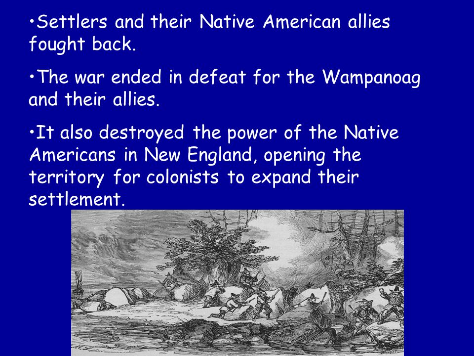 Settlers and their Native American allies fought back. The war ended in defeat for the Wampanoag and their allies. It also destroyed the power of the