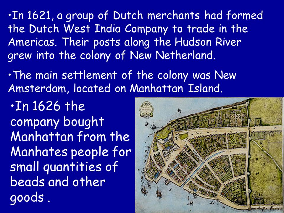 In 1621, a group of Dutch merchants had formed the Dutch West India Company to trade in the Americas. Their posts along the Hudson River grew into the