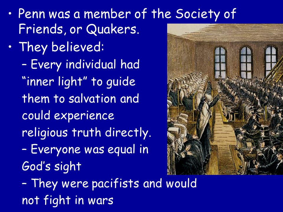 """Penn was a member of the Society of Friends, or Quakers. They believed: –Every individual had """"inner light"""" to guide them to salvation and could exper"""