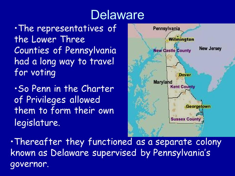 Delaware The representatives of the Lower Three Counties of Pennsylvania had a long way to travel for voting So Penn in the Charter of Privileges allo