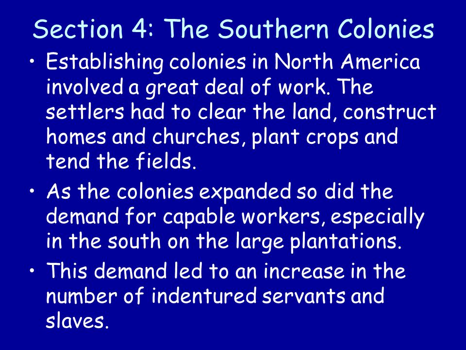 Section 4: The Southern Colonies Establishing colonies in North America involved a great deal of work. The settlers had to clear the land, construct h