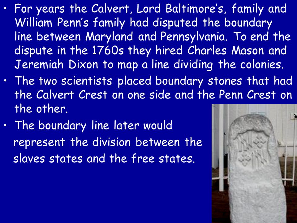 For years the Calvert, Lord Baltimore's, family and William Penn's family had disputed the boundary line between Maryland and Pennsylvania. To end the