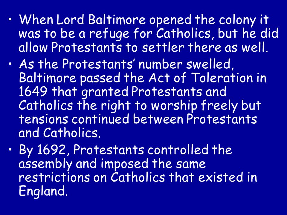 When Lord Baltimore opened the colony it was to be a refuge for Catholics, but he did allow Protestants to settler there as well. As the Protestants'