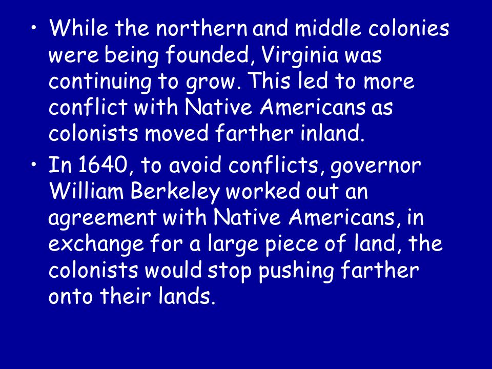 While the northern and middle colonies were being founded, Virginia was continuing to grow. This led to more conflict with Native Americans as colonis