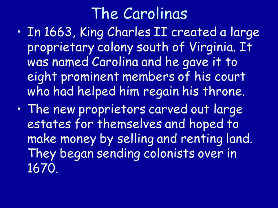 The Carolinas In 1663, King Charles II created a large proprietary colony south of Virginia. It was named Carolina and he gave it to eight prominent m