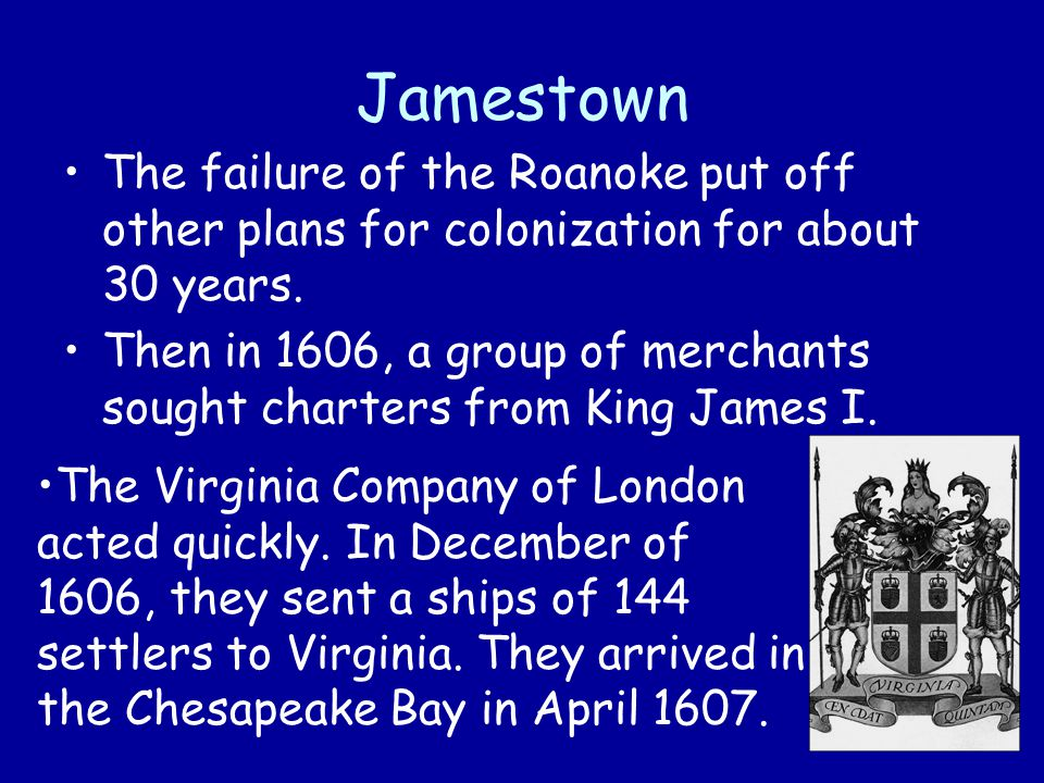 Jamestown The failure of the Roanoke put off other plans for colonization for about 30 years. Then in 1606, a group of merchants sought charters from