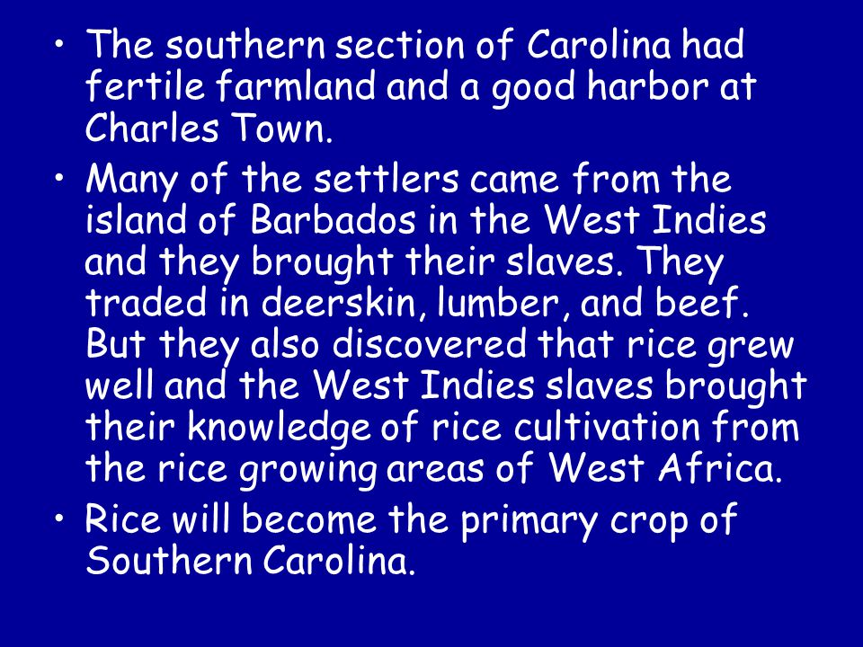 The southern section of Carolina had fertile farmland and a good harbor at Charles Town. Many of the settlers came from the island of Barbados in the