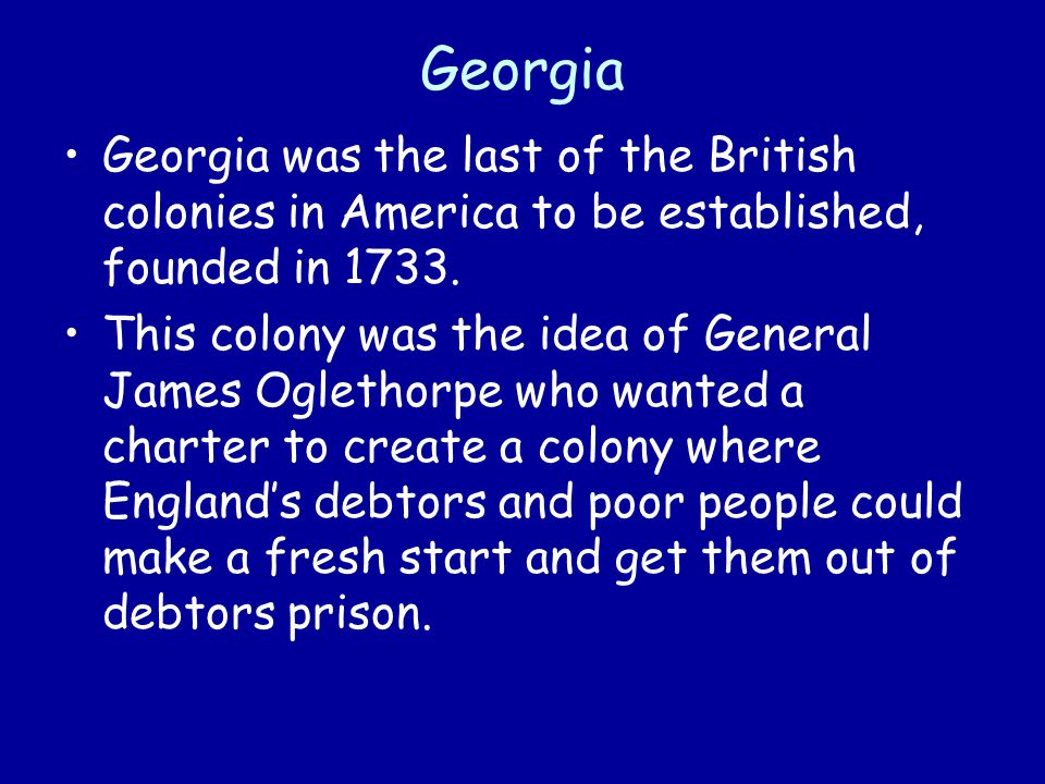 Georgia Georgia was the last of the British colonies in America to be established, founded in 1733. This colony was the idea of General James Oglethor