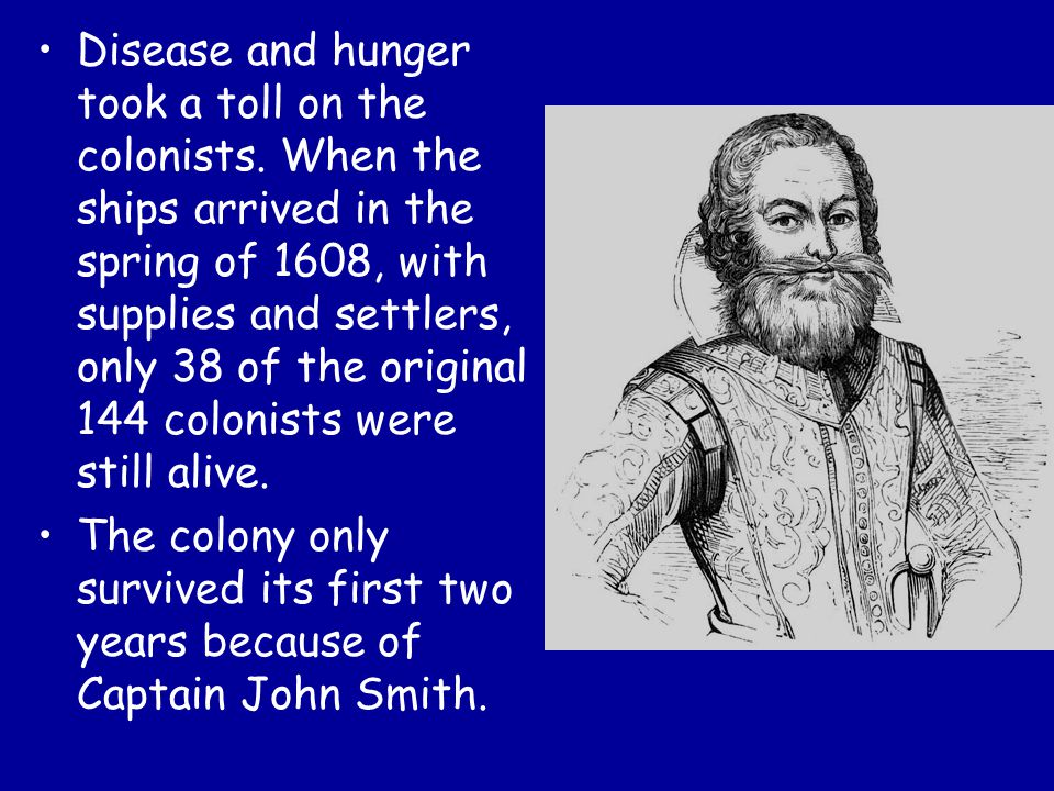 Disease and hunger took a toll on the colonists. When the ships arrived in the spring of 1608, with supplies and settlers, only 38 of the original 144