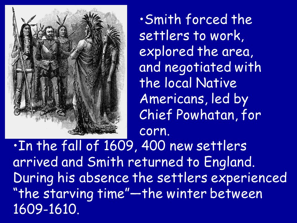 Smith forced the settlers to work, explored the area, and negotiated with the local Native Americans, led by Chief Powhatan, for corn. In the fall of