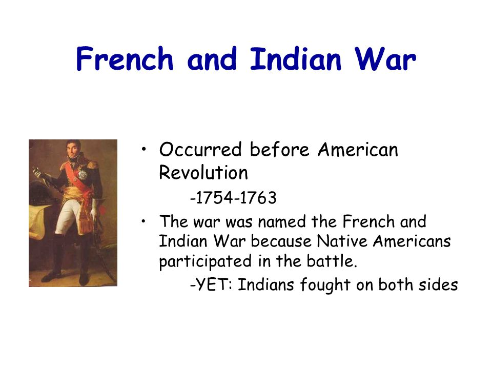 French and Indian War Occurred before American Revolution -1754-1763 The war was named the French and Indian War because Native Americans participated in the battle.