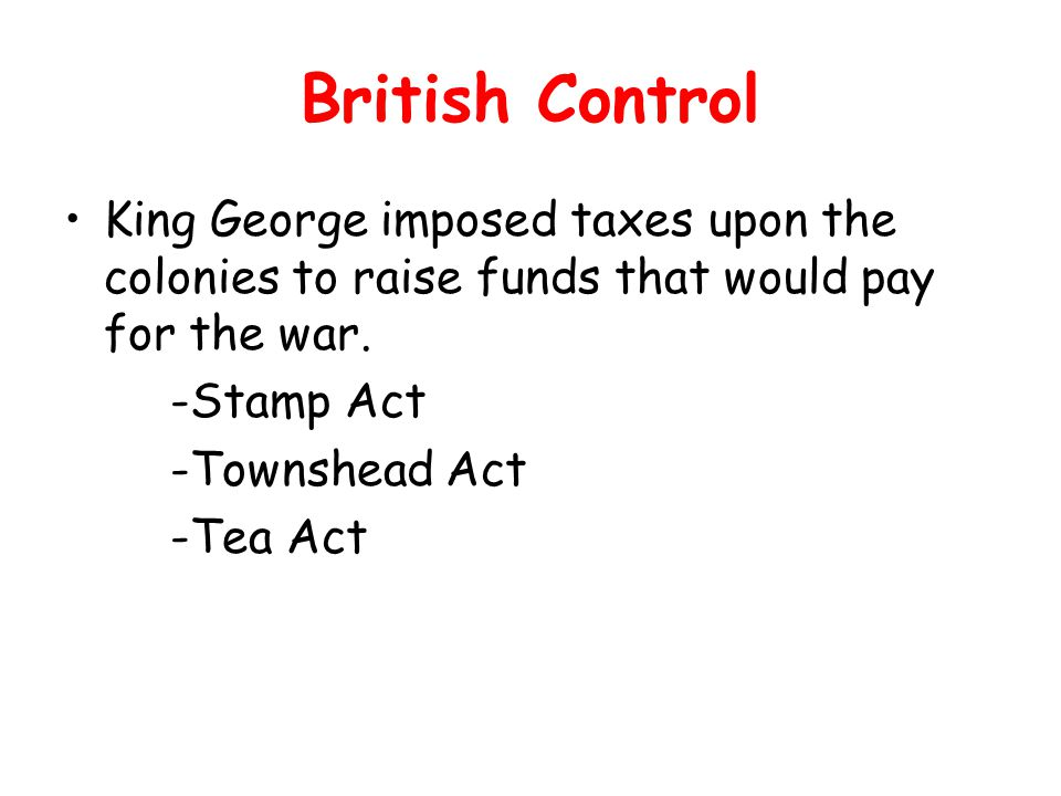 British Control King George imposed taxes upon the colonies to raise funds that would pay for the war.