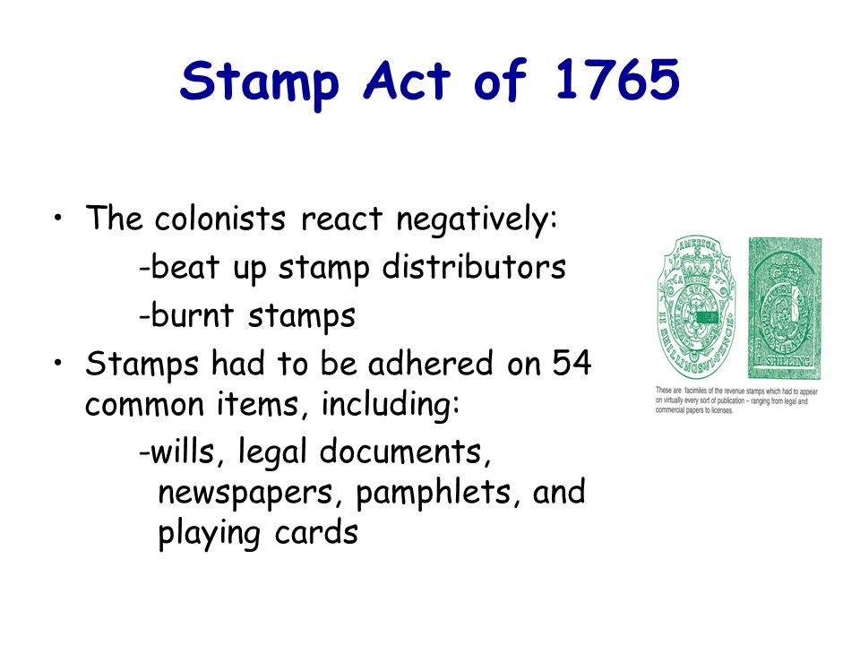Stamp Act of 1765 The colonists react negatively: -beat up stamp distributors -burnt stamps Stamps had to be adhered on 54 common items, including: -wills, legal documents, newspapers, pamphlets, and playing cards