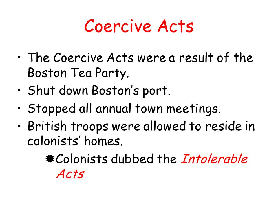 Coercive Acts The Coercive Acts were a result of the Boston Tea Party.