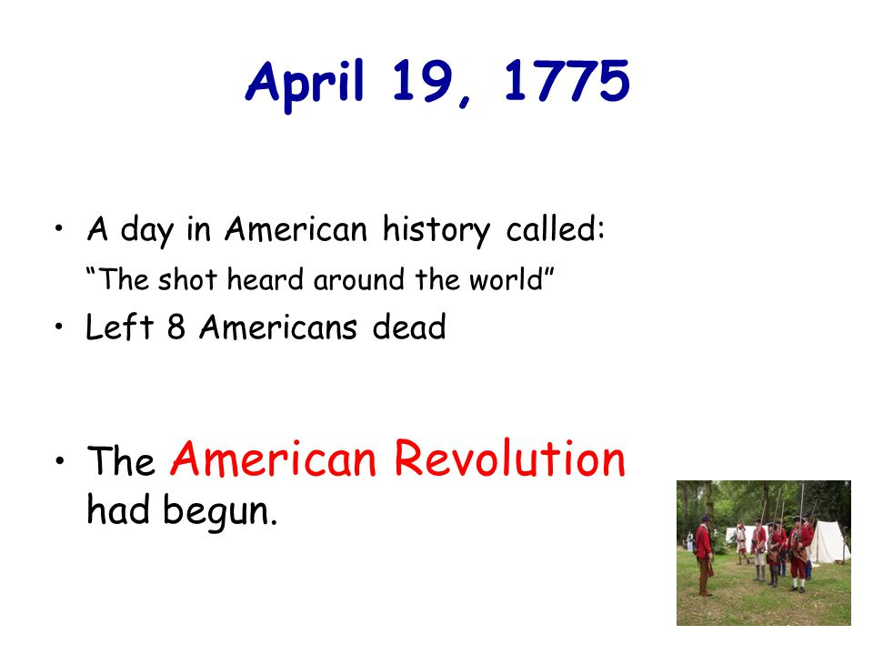 April 19, 1775 A day in American history called: The shot heard around the world Left 8 Americans dead The American Revolution had begun.