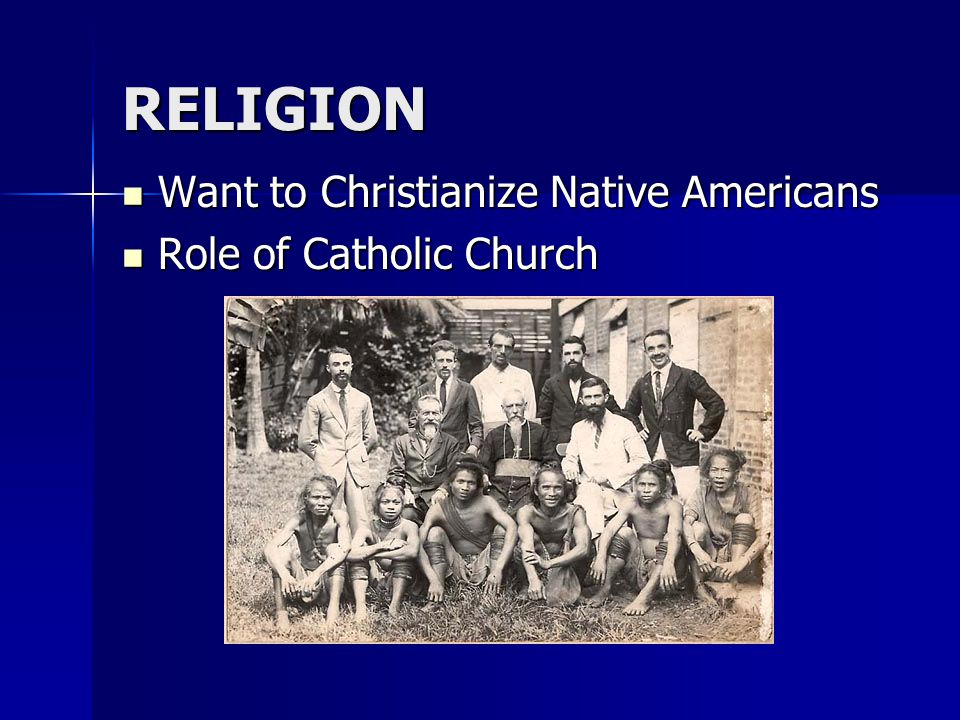 RELIGION Want to Christianize Native Americans Want to Christianize Native Americans Role of Catholic Church Role of Catholic Church