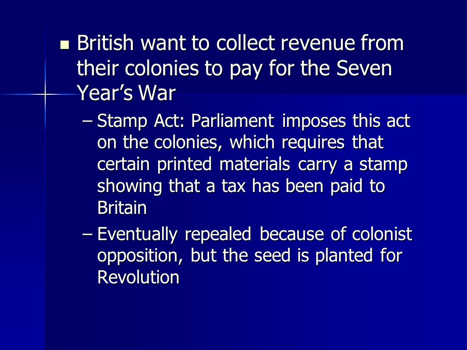 British want to collect revenue from their colonies to pay for the Seven Year's War British want to collect revenue from their colonies to pay for the