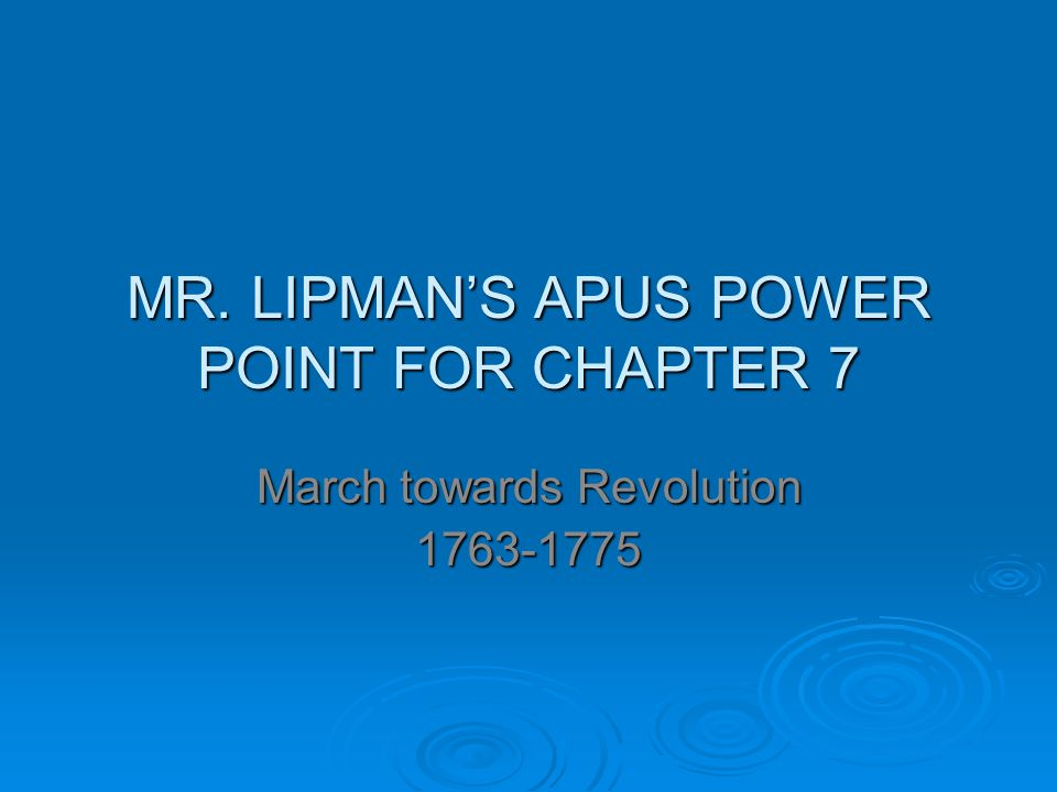 MR. LIPMAN'S APUS POWER POINT FOR CHAPTER 7 March towards Revolution 1763-1775