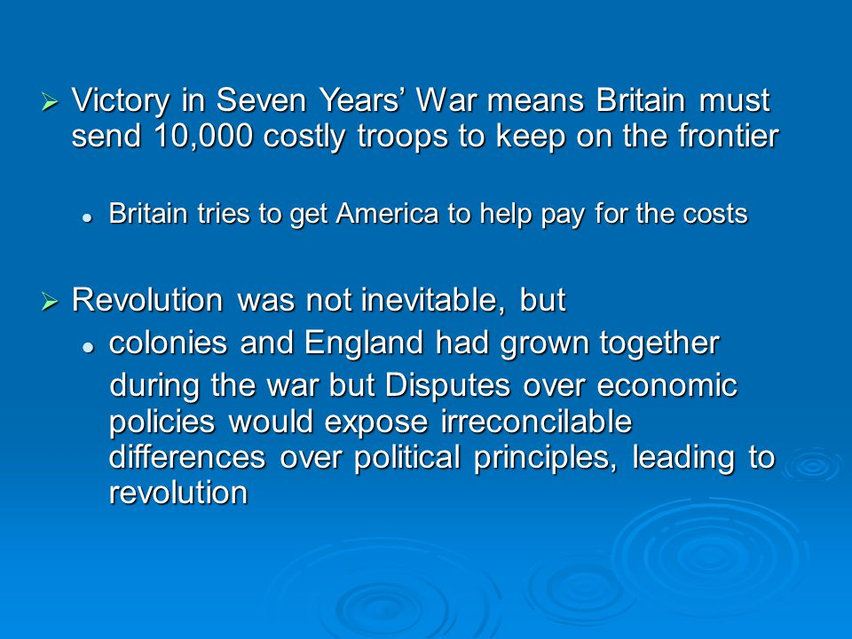  Victory in Seven Years' War means Britain must send 10,000 costly troops to keep on the frontier Britain tries to get America to help pay for the co