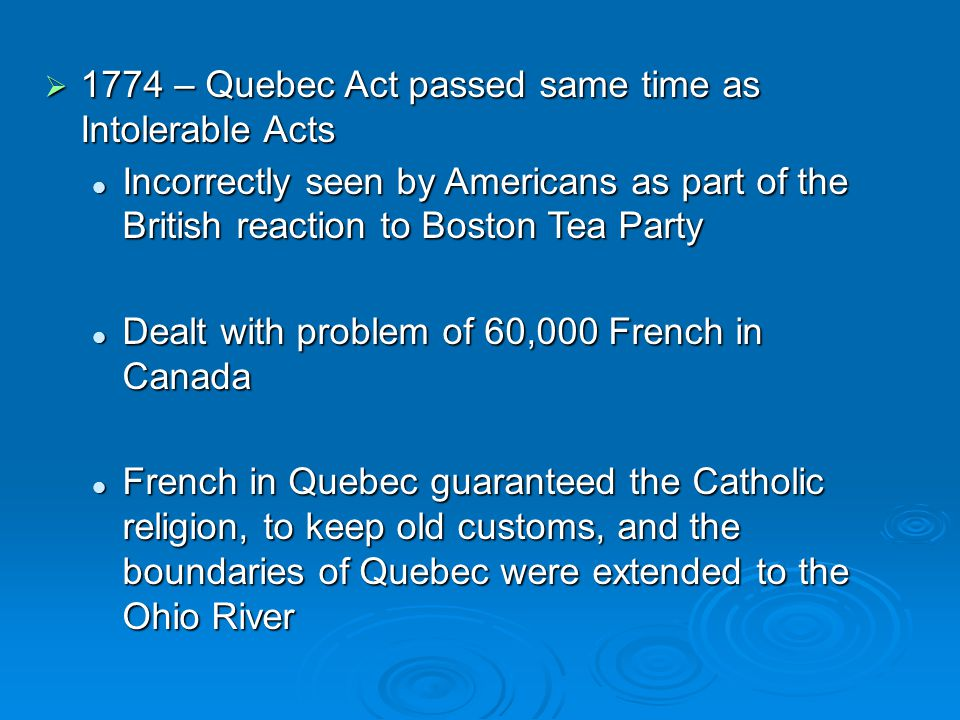  1774 – Quebec Act passed same time as Intolerable Acts Incorrectly seen by Americans as part of the British reaction to Boston Tea Party Incorrectly