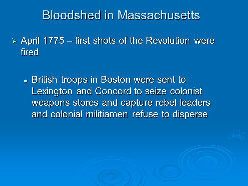 Bloodshed in Massachusetts  April 1775 – first shots of the Revolution were fired British troops in Boston were sent to Lexington and Concord to seiz