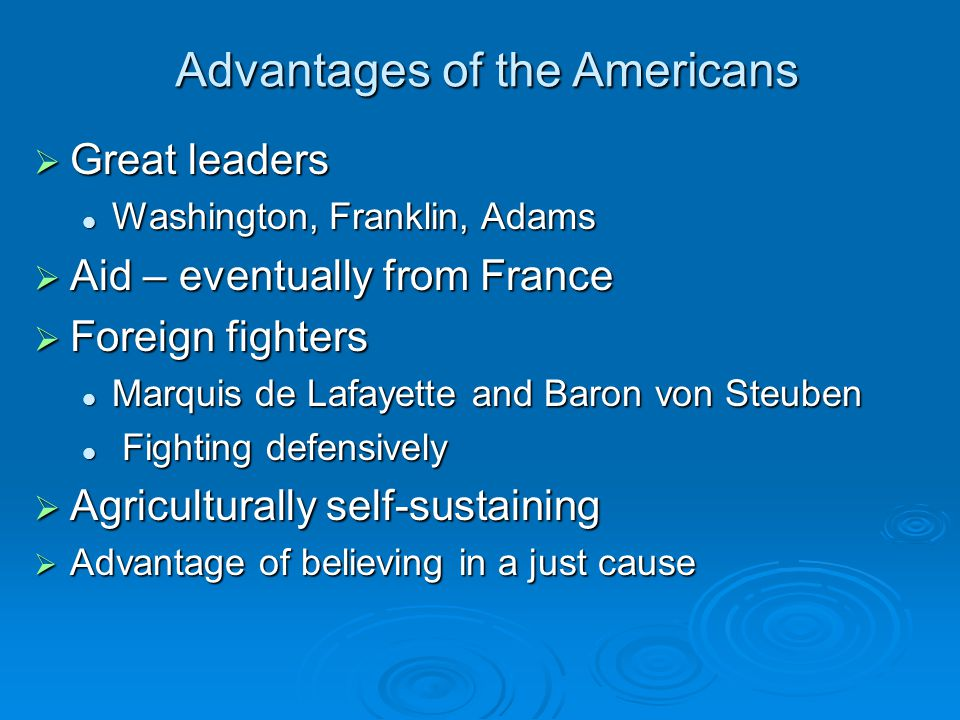 Advantages of the Americans  Great leaders Washington, Franklin, Adams Washington, Franklin, Adams  Aid – eventually from France  Foreign fighters