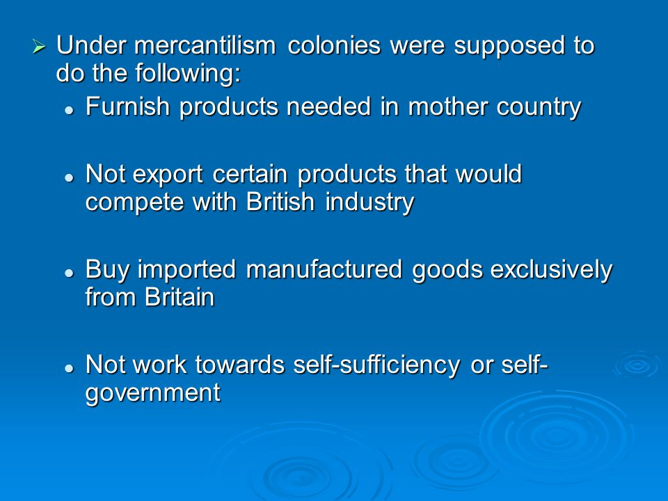  Under mercantilism colonies were supposed to do the following: Furnish products needed in mother country Furnish products needed in mother country N