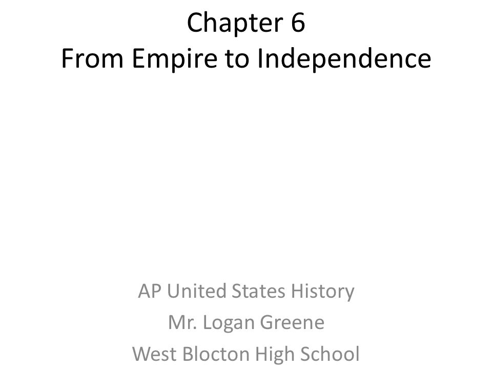 Chapter 6 From Empire to Independence AP United States History Mr. Logan Greene West Blocton High School