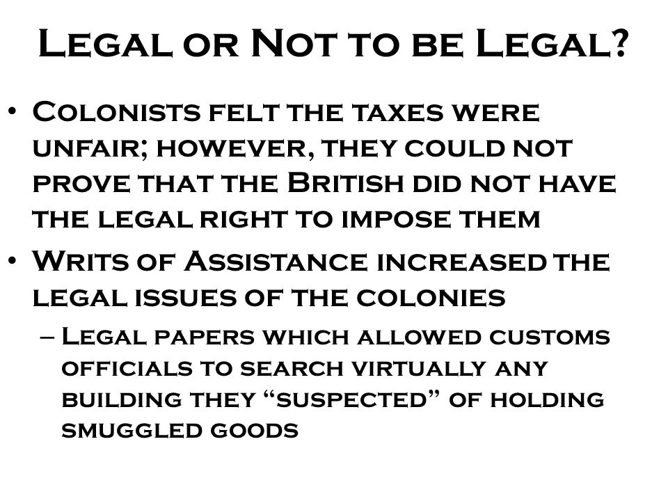 Legal or Not to be Legal? Colonists felt the taxes were unfair; however, they could not prove that the British did not have the legal right to impose