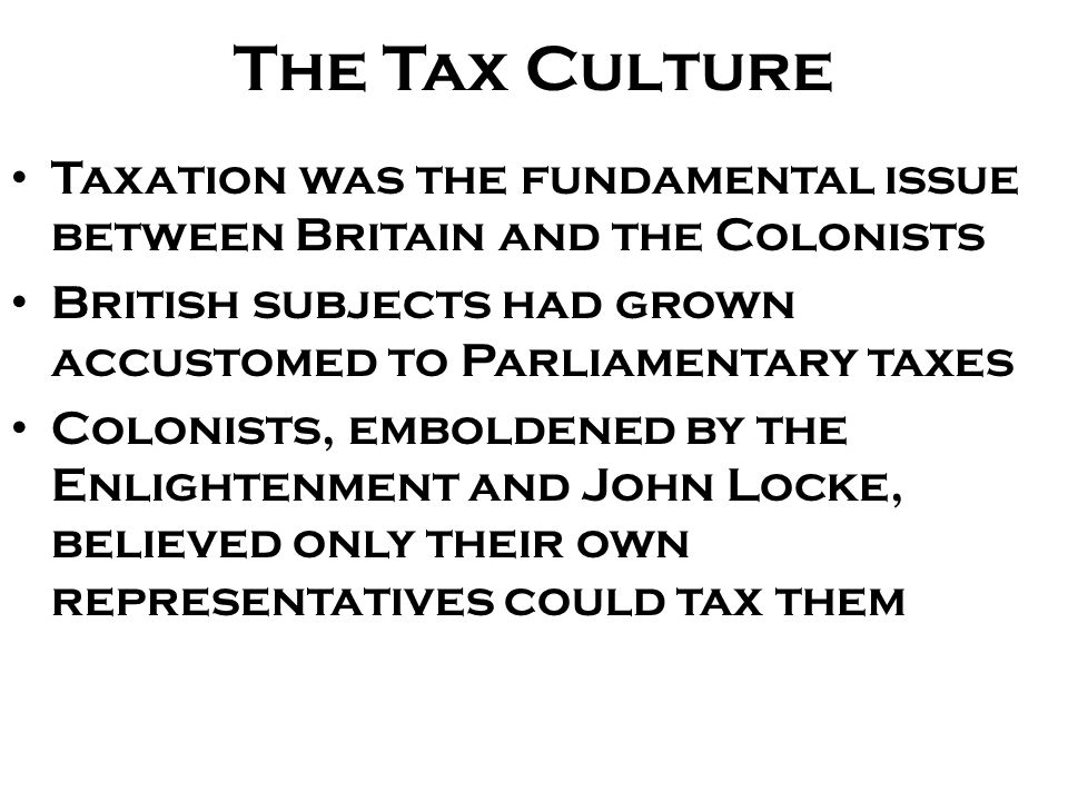 The Tax Culture Taxation was the fundamental issue between Britain and the Colonists British subjects had grown accustomed to Parliamentary taxes Colo
