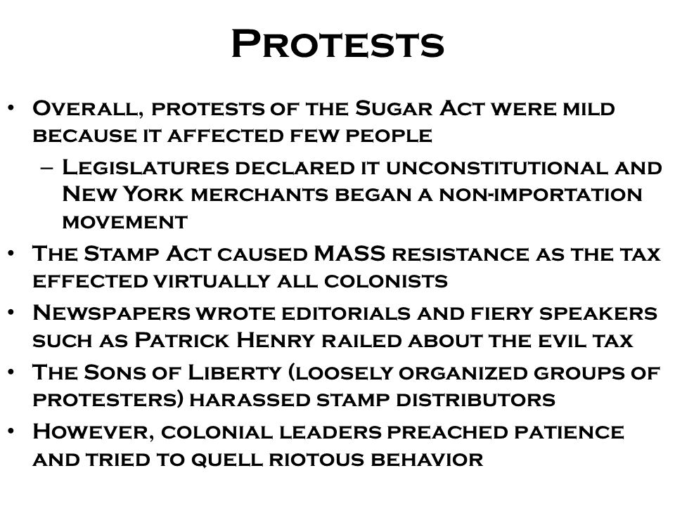Protests Overall, protests of the Sugar Act were mild because it affected few people – Legislatures declared it unconstitutional and New York merchants began a non-importation movement The Stamp Act caused MASS resistance as the tax effected virtually all colonists Newspapers wrote editorials and fiery speakers such as Patrick Henry railed about the evil tax The Sons of Liberty (loosely organized groups of protesters) harassed stamp distributors However, colonial leaders preached patience and tried to quell riotous behavior