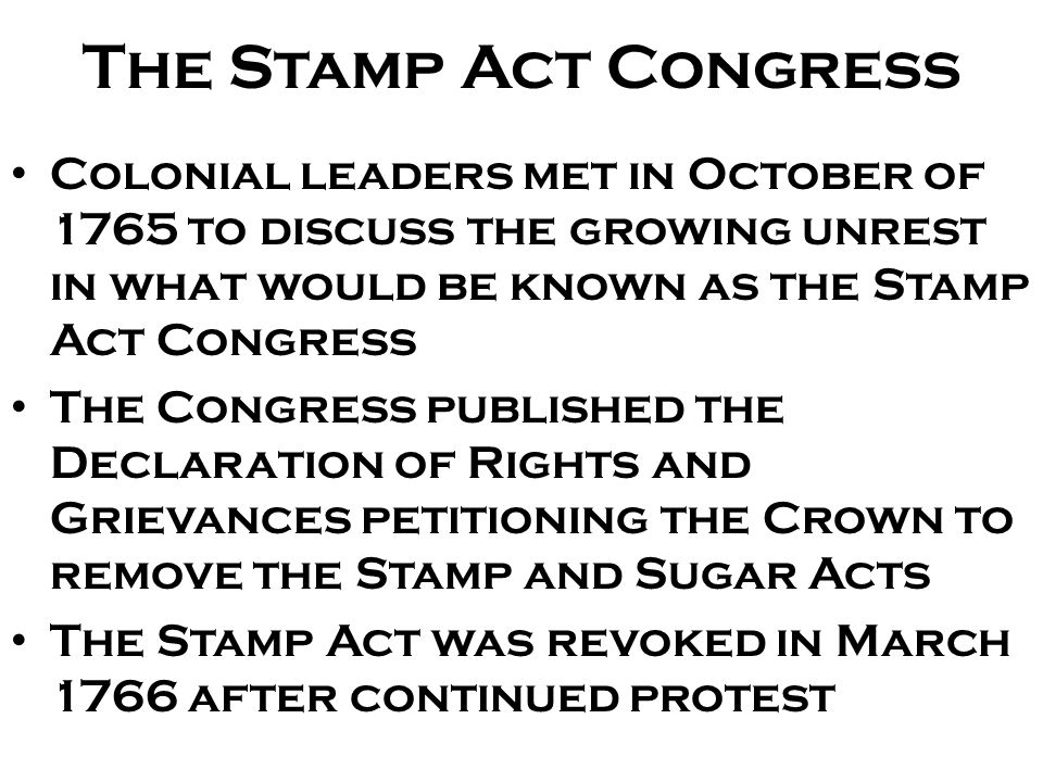 The Stamp Act Congress Colonial leaders met in October of 1765 to discuss the growing unrest in what would be known as the Stamp Act Congress The Congress published the Declaration of Rights and Grievances petitioning the Crown to remove the Stamp and Sugar Acts The Stamp Act was revoked in March 1766 after continued protest