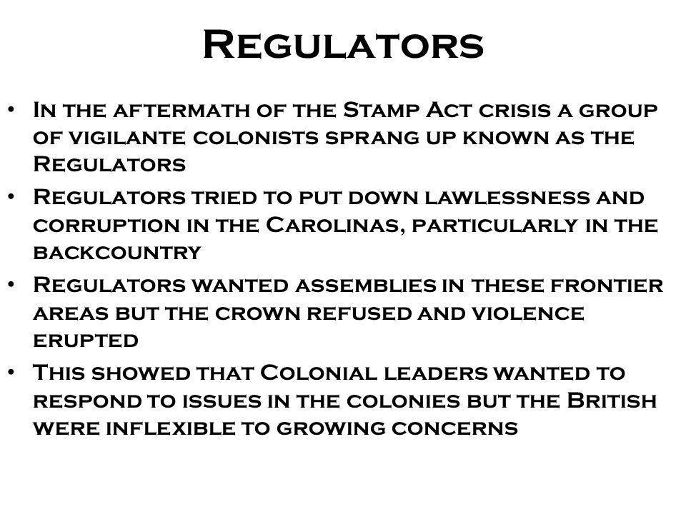 Regulators In the aftermath of the Stamp Act crisis a group of vigilante colonists sprang up known as the Regulators Regulators tried to put down lawl