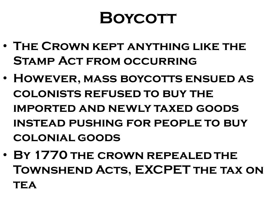 Boycott The Crown kept anything like the Stamp Act from occurring However, mass boycotts ensued as colonists refused to buy the imported and newly tax