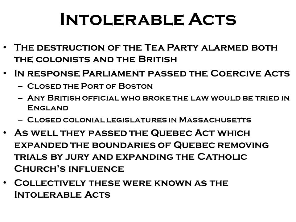Intolerable Acts The destruction of the Tea Party alarmed both the colonists and the British In response Parliament passed the Coercive Acts – Closed