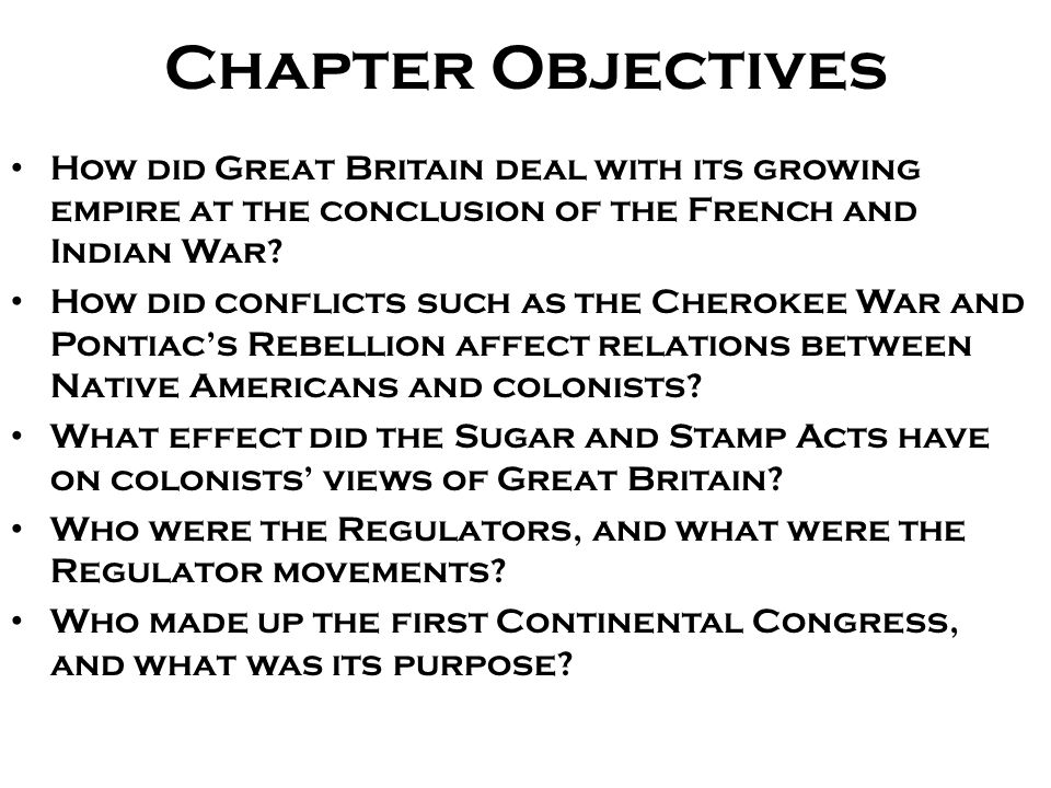 Chapter Objectives How did Great Britain deal with its growing empire at the conclusion of the French and Indian War? How did conflicts such as the Ch