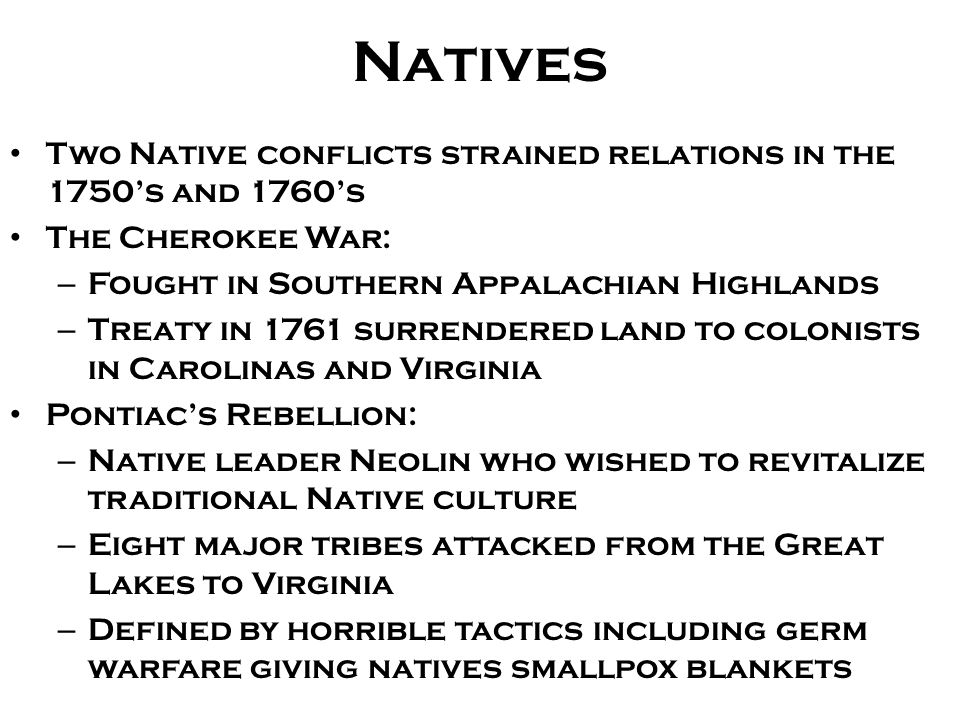 Natives Two Native conflicts strained relations in the 1750's and 1760's The Cherokee War: – Fought in Southern Appalachian Highlands – Treaty in 1761 surrendered land to colonists in Carolinas and Virginia Pontiac's Rebellion: – Native leader Neolin who wished to revitalize traditional Native culture – Eight major tribes attacked from the Great Lakes to Virginia – Defined by horrible tactics including germ warfare giving natives smallpox blankets