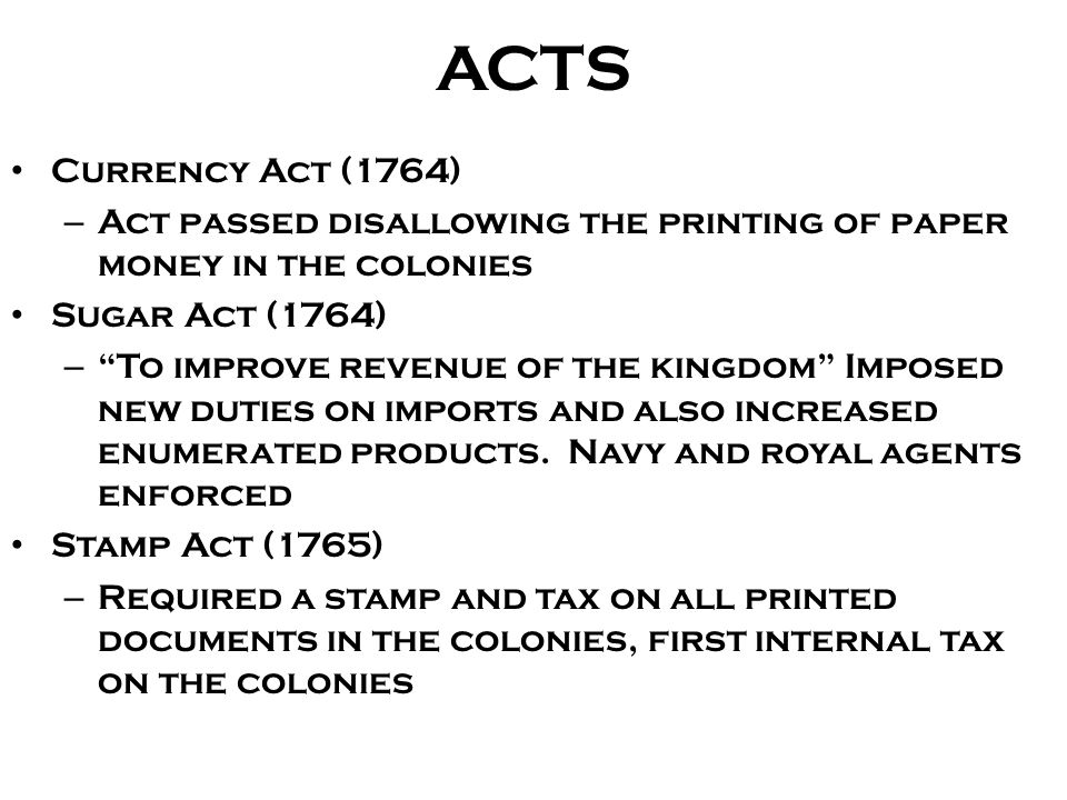 "ACTS Currency Act (1764) – Act passed disallowing the printing of paper money in the colonies Sugar Act (1764) – ""To improve revenue of the kingdom"" I"
