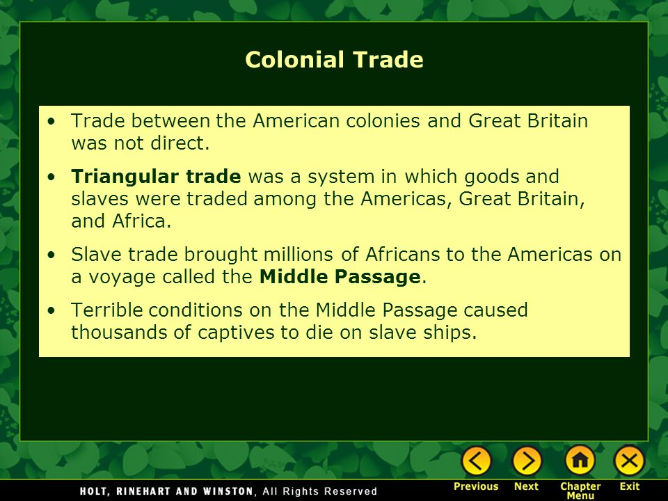 Colonial Trade Trade between the American colonies and Great Britain was not direct. Triangular trade was a system in which goods and slaves were trad