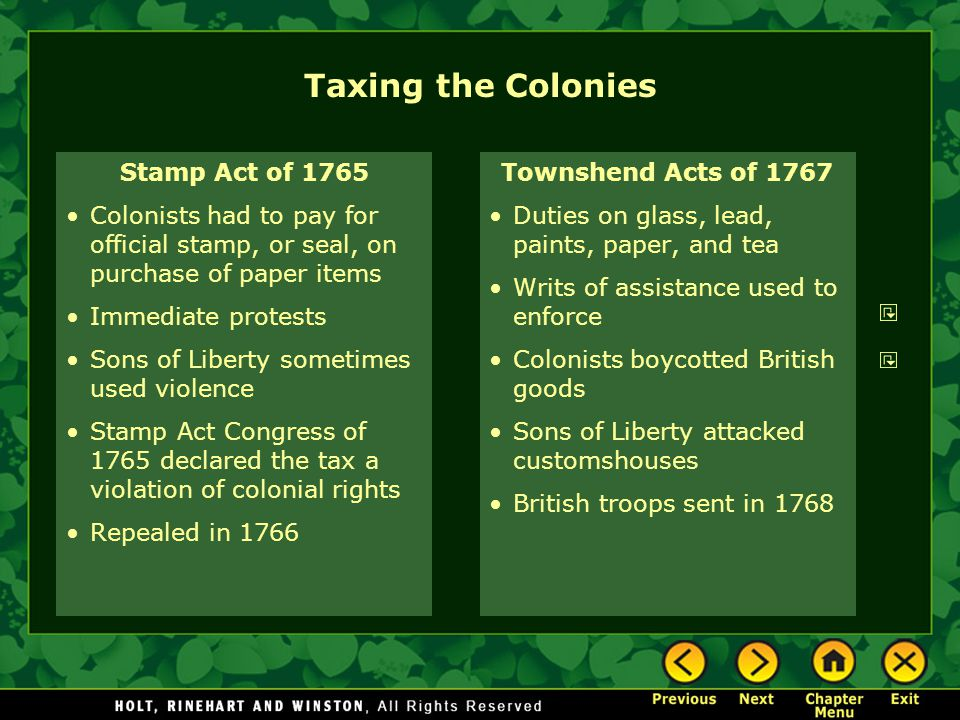 Taxing the Colonies Stamp Act of 1765 Colonists had to pay for official stamp, or seal, on purchase of paper items Immediate protests Sons of Liberty