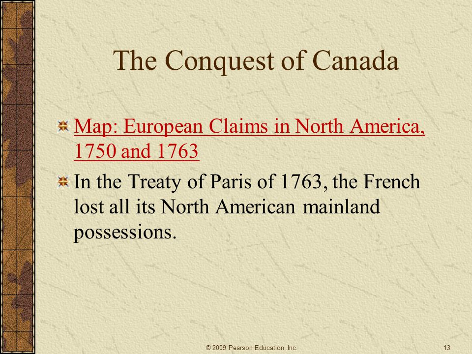 The Conquest of Canada Map: European Claims in North America, 1750 and 1763 In the Treaty of Paris of 1763, the French lost all its North American mainland possessions.