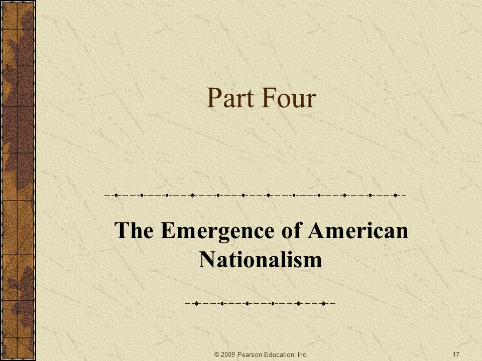 Part Four The Emergence of American Nationalism 17© 2009 Pearson Education, Inc.