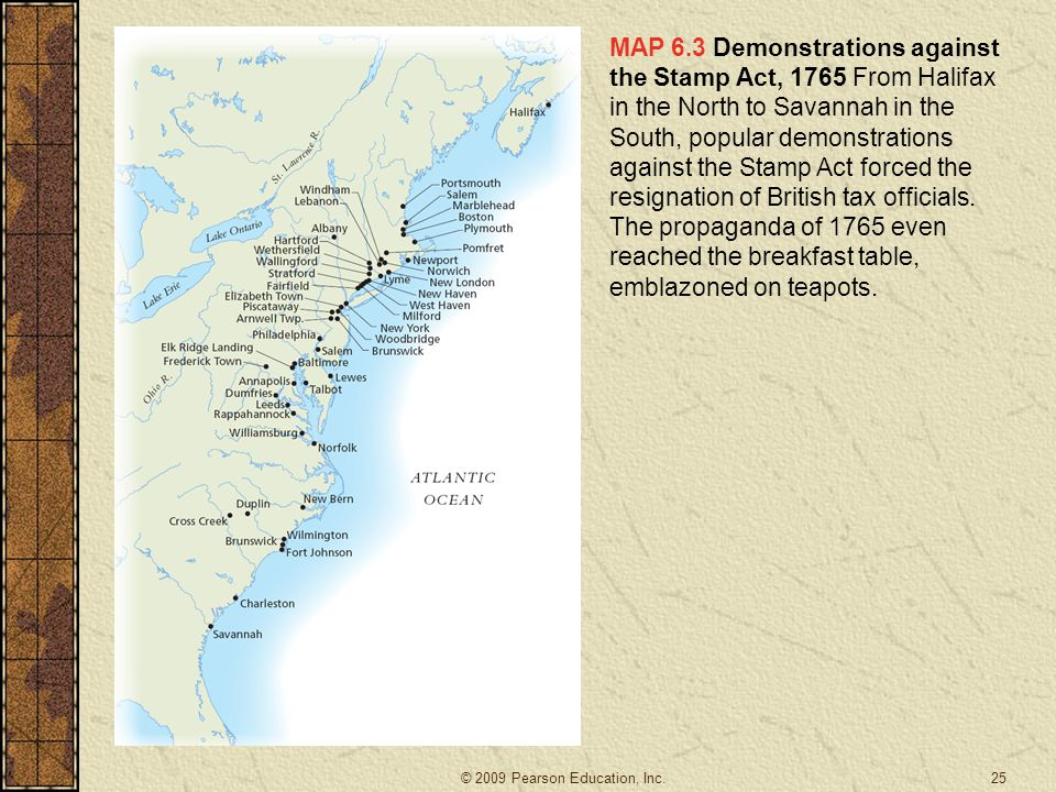 MAP 6.3 Demonstrations against the Stamp Act, 1765 From Halifax in the North to Savannah in the South, popular demonstrations against the Stamp Act forced the resignation of British tax officials.