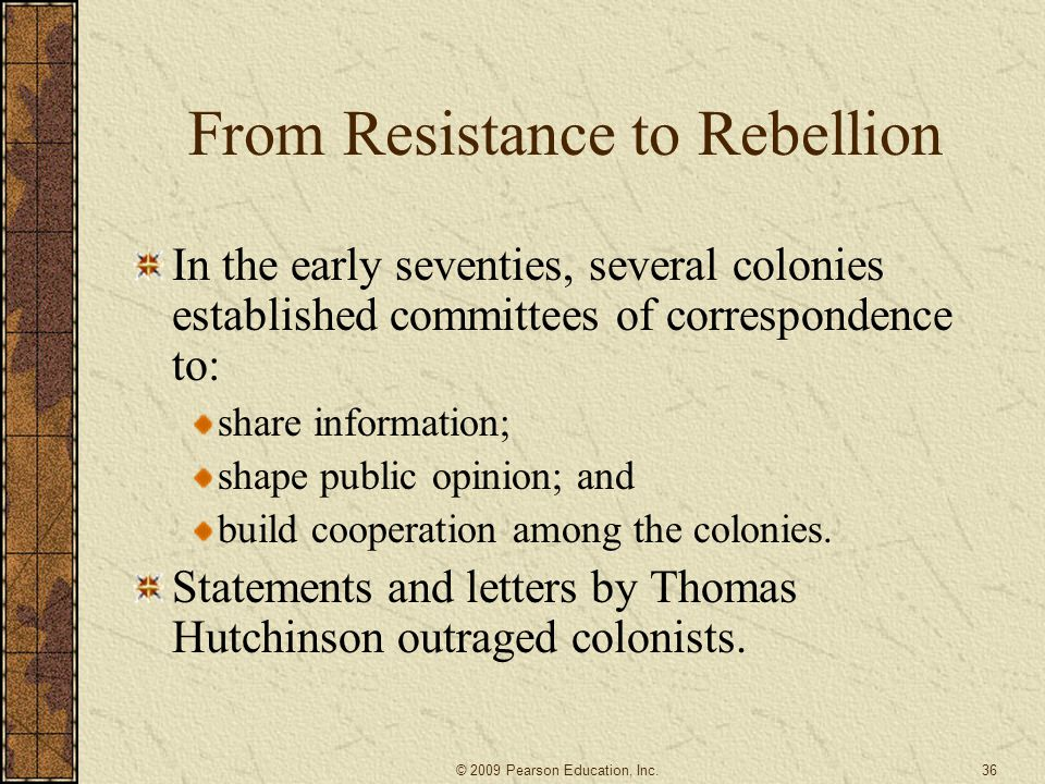 From Resistance to Rebellion In the early seventies, several colonies established committees of correspondence to: share information; shape public opinion; and build cooperation among the colonies.
