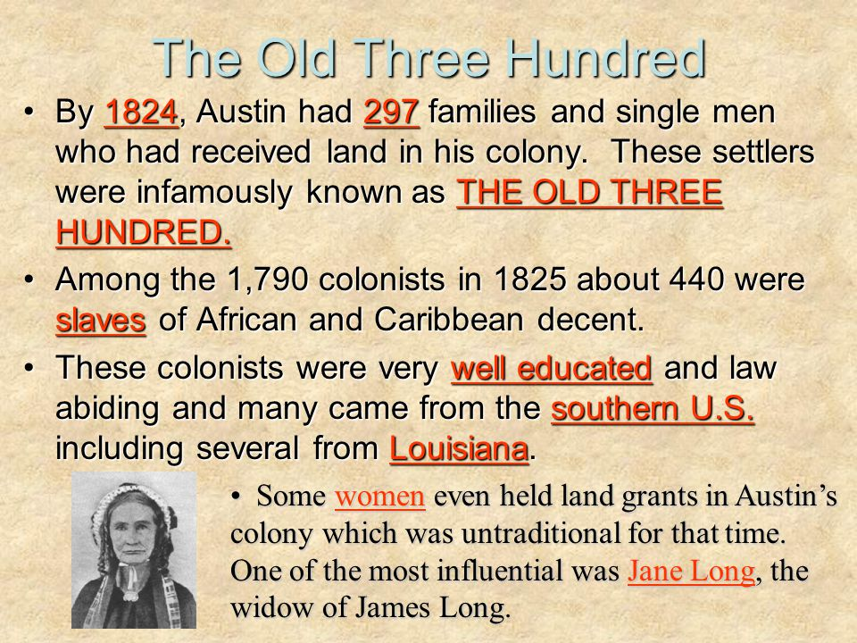 The Old Three Hundred By 1824, Austin had 297 families and single men who had received land in his colony. These settlers were infamously known as THE