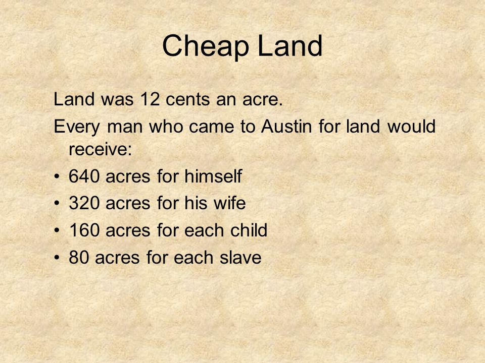 Cheap Land Land was 12 cents an acre. Every man who came to Austin for land would receive: 640 acres for himself 320 acres for his wife 160 acres for