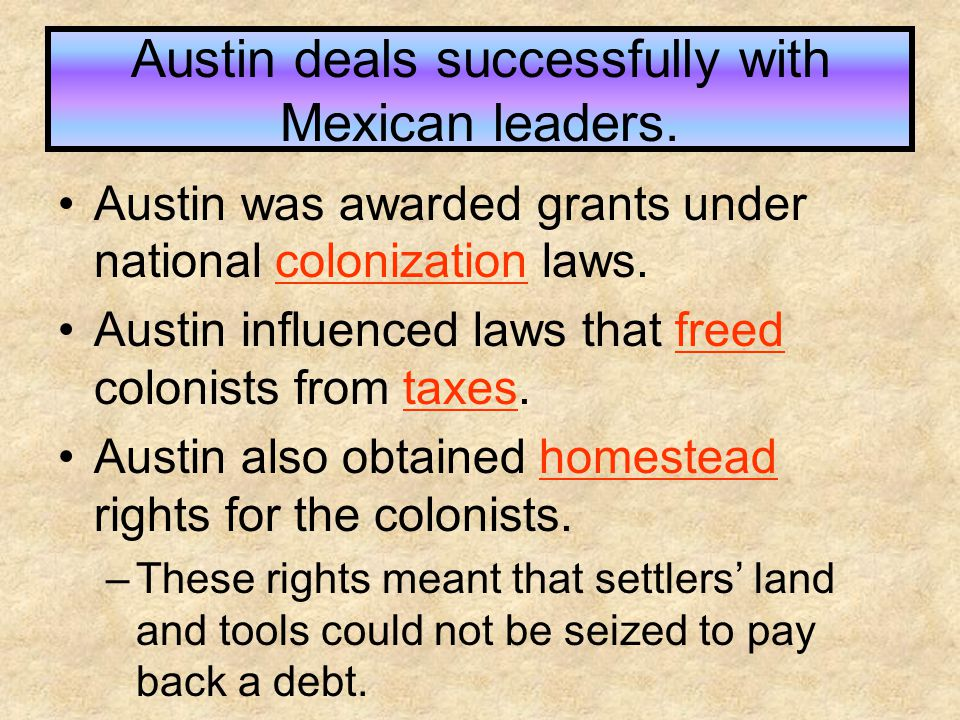 Austin deals successfully with Mexican leaders. Austin was awarded grants under national colonization laws. Austin influenced laws that freed colonist