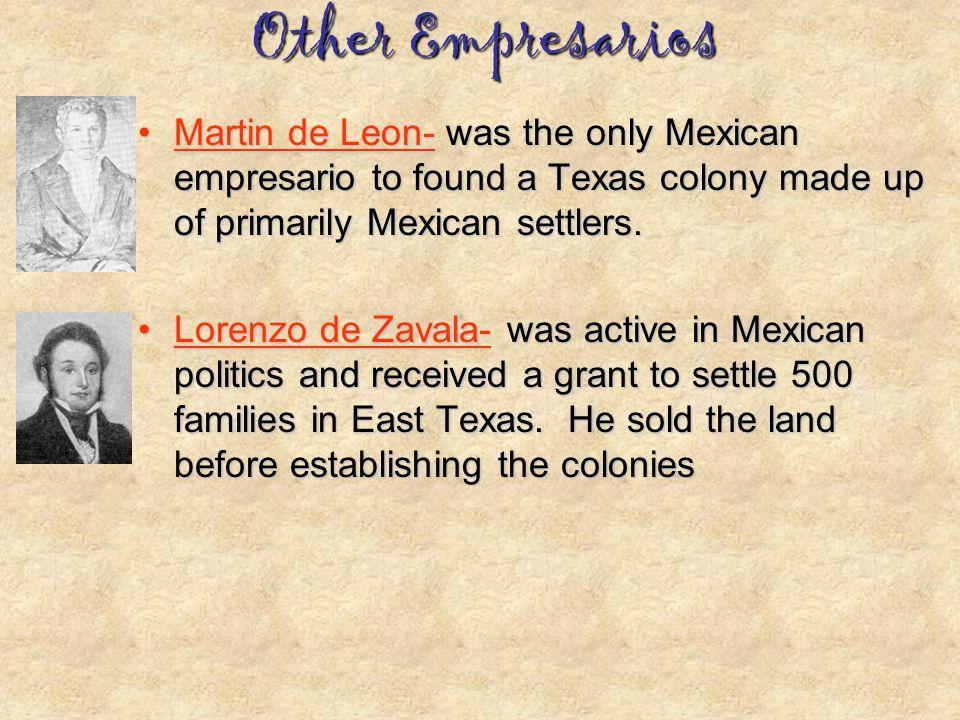 Other Empresarios Martin de Leon- was the only Mexican empresario to found a Texas colony made up of primarily Mexican settlers.Martin de Leon- was th