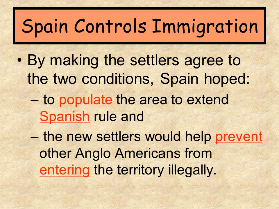 By making the settlers agree to the two conditions, Spain hoped: – to populate the area to extend Spanish rule and – the new settlers would help preve
