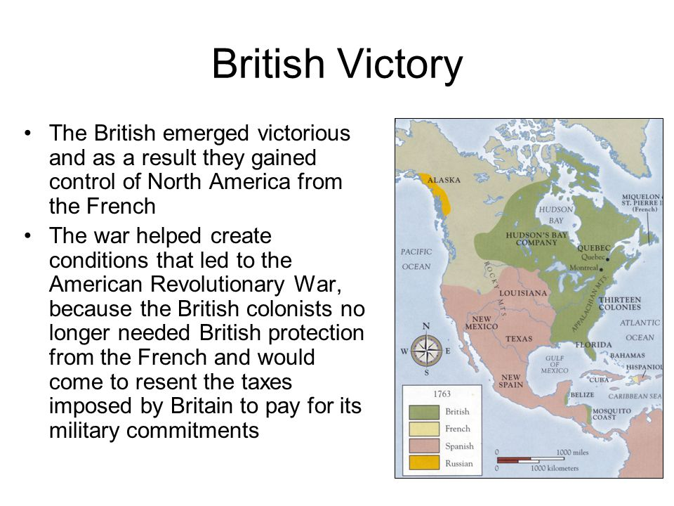 British Victory The British emerged victorious and as a result they gained control of North America from the French The war helped create conditions t